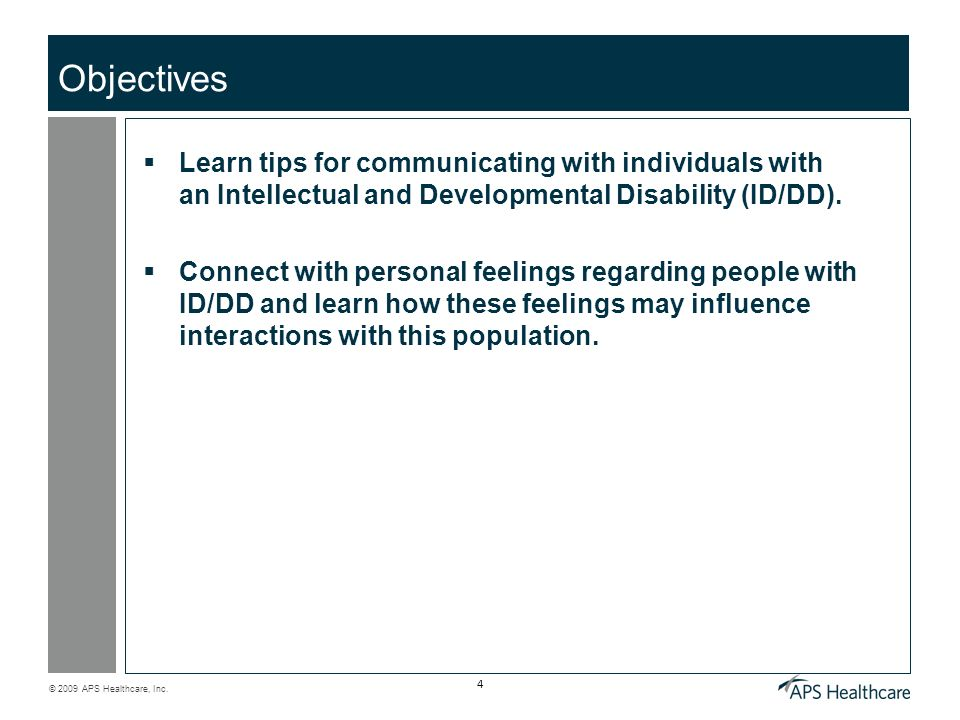 © 2009 APS Healthcare, Inc. 4 Objectives Learn tips for communicating with individuals with an Intellectual and Developmental Disability (ID/DD). Conn