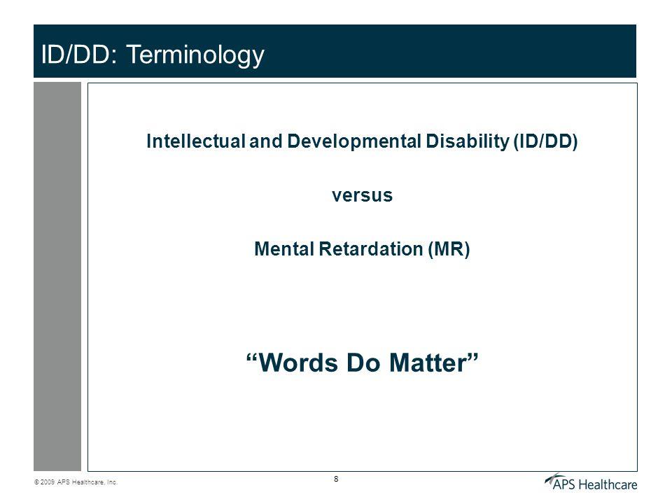 © 2009 APS Healthcare, Inc. 8 ID/DD: Terminology Intellectual and Developmental Disability (ID/DD) versus Mental Retardation (MR) Words Do Matter
