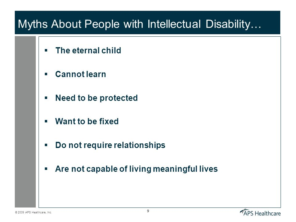 © 2009 APS Healthcare, Inc. 9 Myths About People with Intellectual Disability… The eternal child Cannot learn Need to be protected Want to be fixed Do