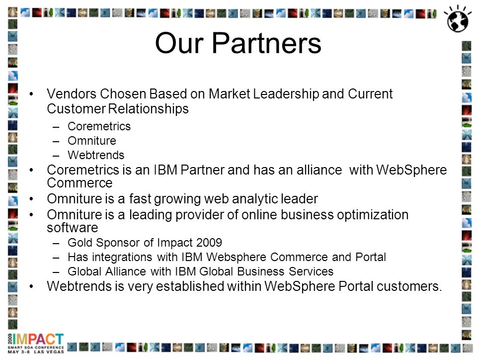 Our Partners Vendors Chosen Based on Market Leadership and Current Customer Relationships –Coremetrics –Omniture –Webtrends Coremetrics is an IBM Part