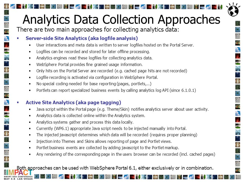 Analytics Data Collection Approaches There are two main approaches for collecting analytics data: Server-side Site Analytics (aka logfile analysis) Us