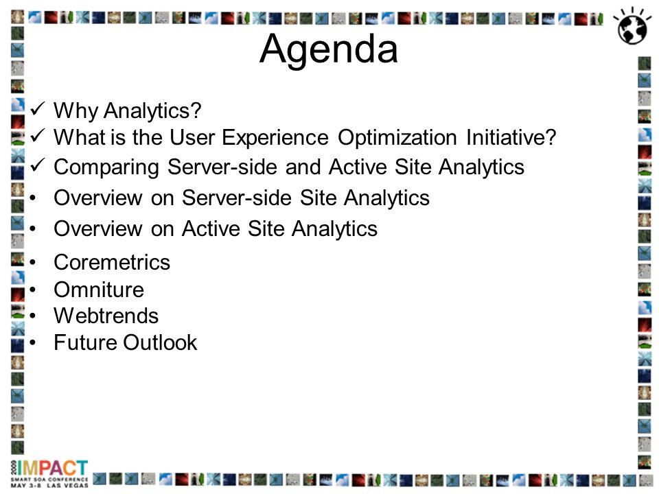 Agenda Why Analytics? What is the User Experience Optimization Initiative? Comparing Server-side and Active Site Analytics Overview on Server-side Sit