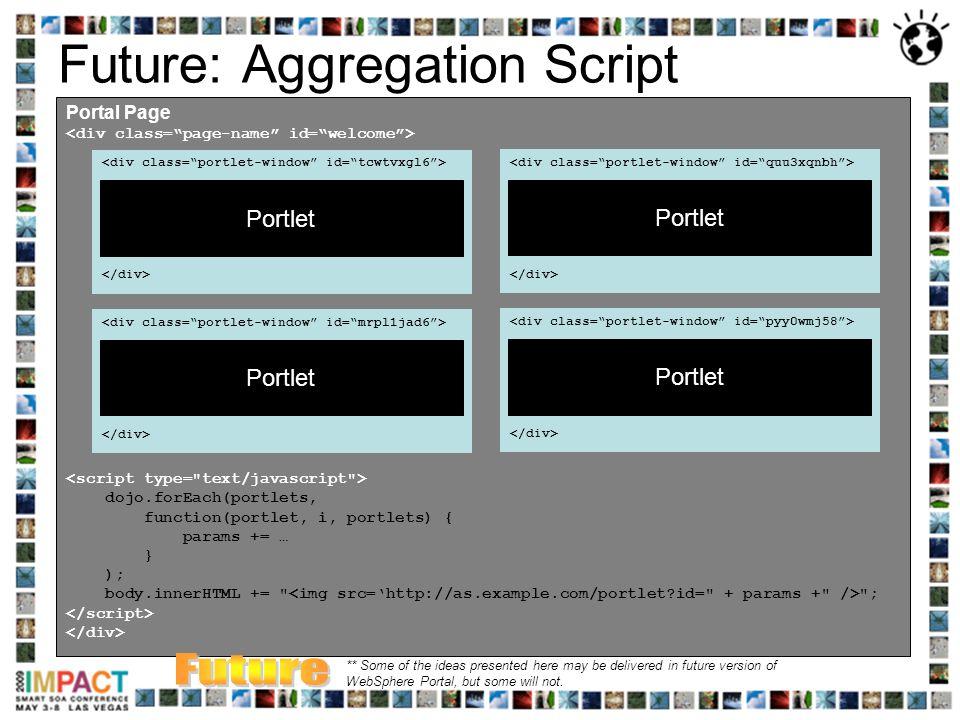 Future: Aggregation Script Portal Page dojo.forEach(portlets, function(portlet, i, portlets) { params += … } ); body.innerHTML +=