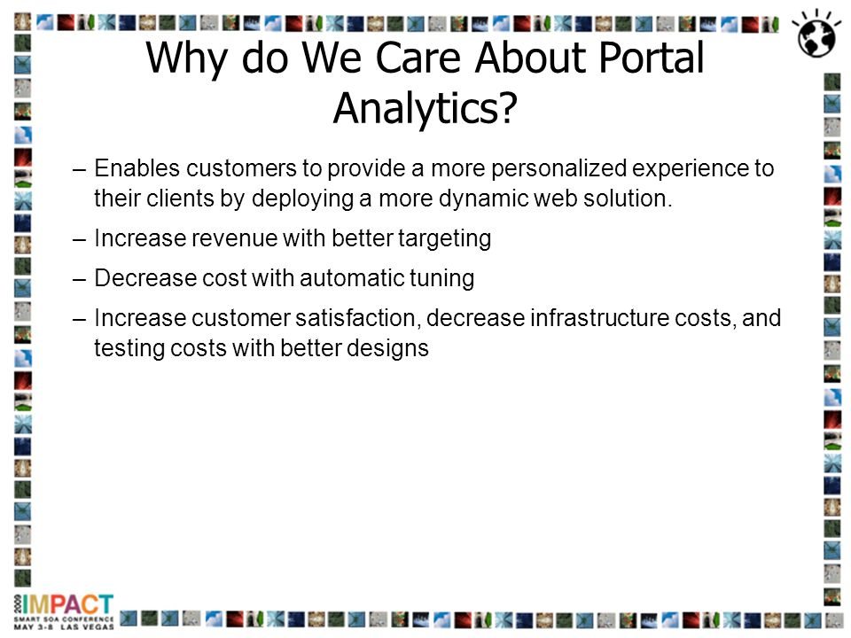 Why do We Care About Portal Analytics? –Enables customers to provide a more personalized experience to their clients by deploying a more dynamic web s