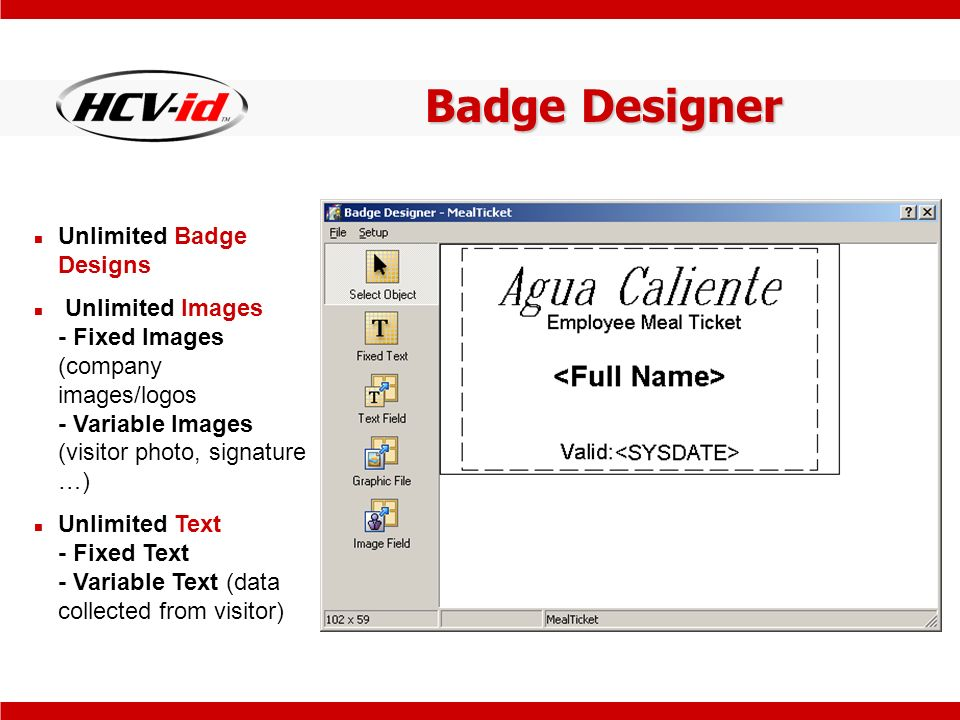 Badge Designer Unlimited Badge Designs Unlimited Images - Fixed Images (company images/logos - Variable Images (visitor photo, signature …) Unlimited Text - Fixed Text - Variable Text (data collected from visitor)