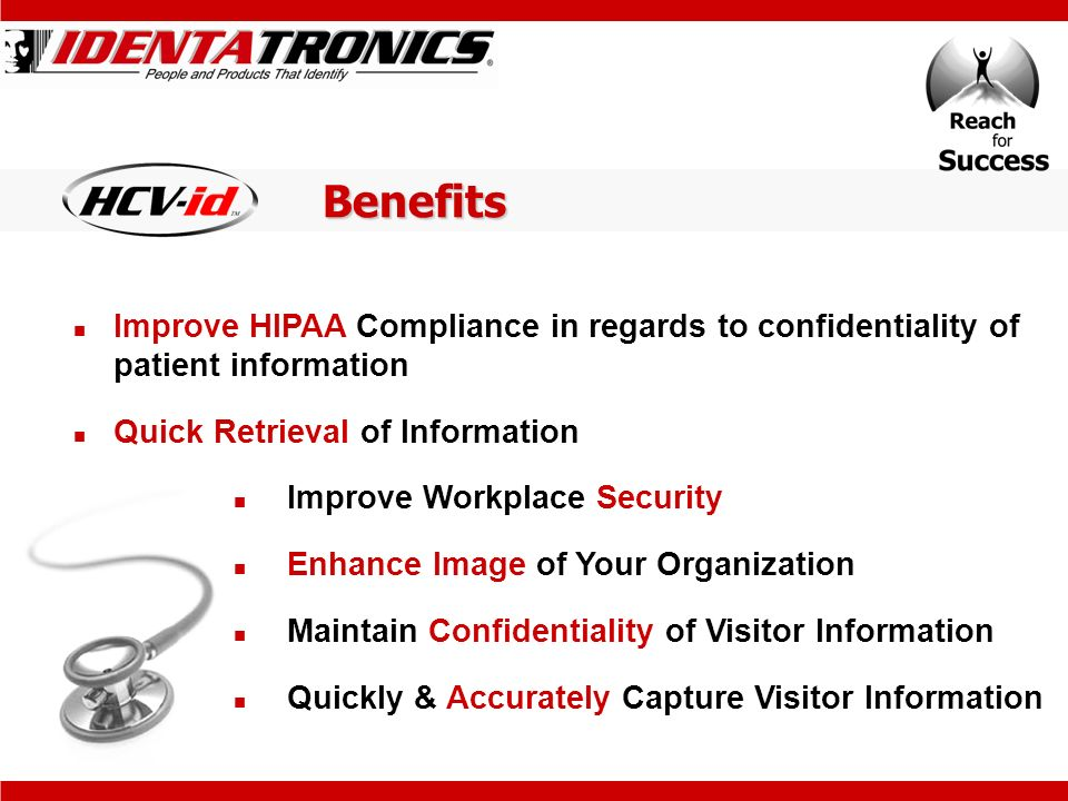 Benefits Improve HIPAA Compliance in regards to confidentiality of patient information Quick Retrieval of Information Improve Workplace Security Enhance Image of Your Organization Maintain Confidentiality of Visitor Information Quickly & Accurately Capture Visitor Information