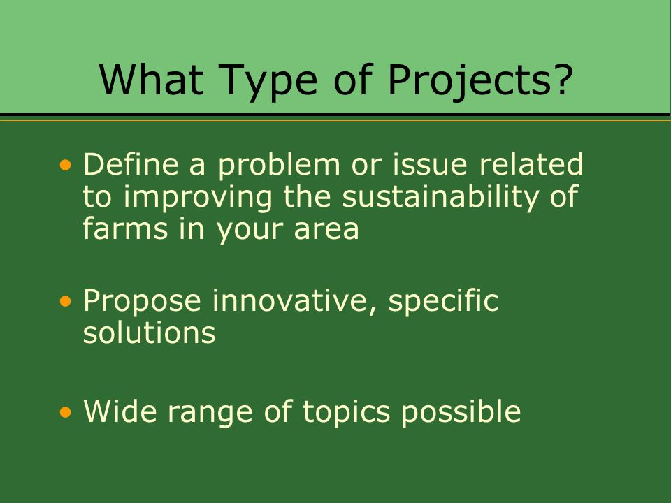 What Type of Projects? Define a problem or issue related to improving the sustainability of farms in your area Propose innovative, specific solutions