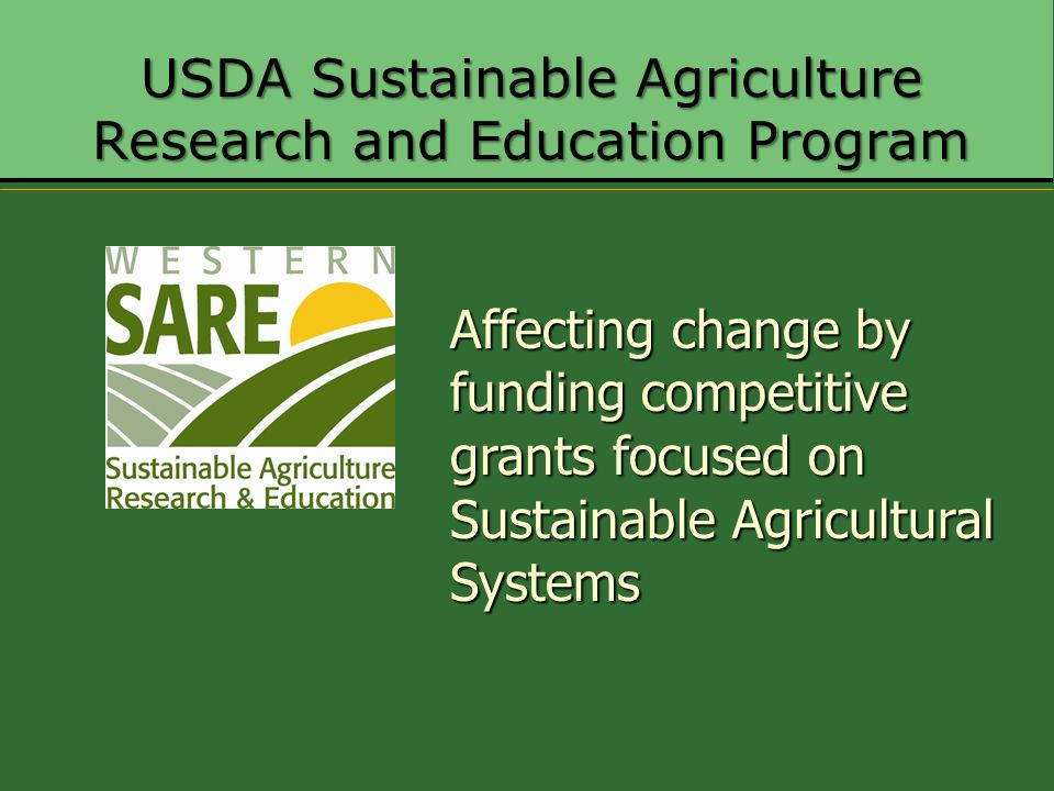 USDA Sustainable Agriculture Research and Education Program Affecting change by funding competitive grants focused on Sustainable Agricultural Systems