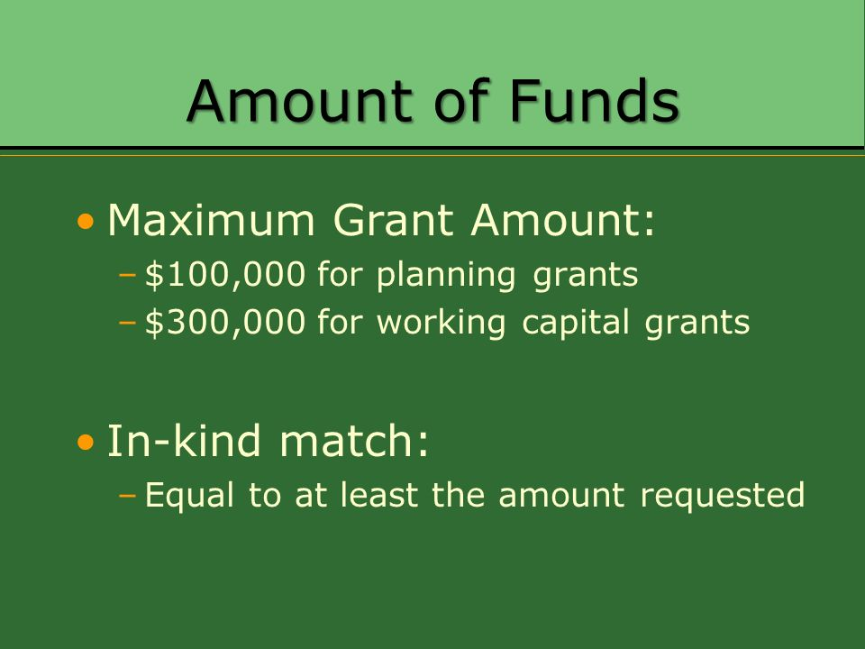 Amount of Funds Maximum Grant Amount: –$100,000 for planning grants –$300,000 for working capital grants In-kind match: –Equal to at least the amount