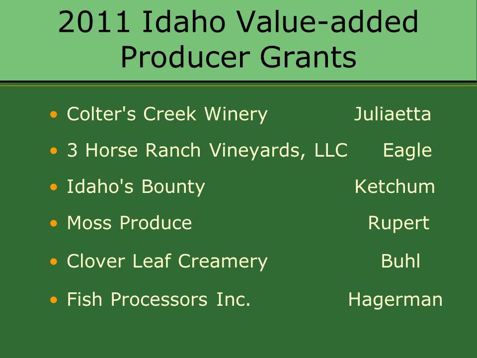 2011 Idaho Value-added Producer Grants Colter s Creek Winery Juliaetta 3 Horse Ranch Vineyards, LLC Eagle Idaho s Bounty Ketchum Moss Produce Rupert Clover Leaf Creamery Buhl Fish Processors Inc.