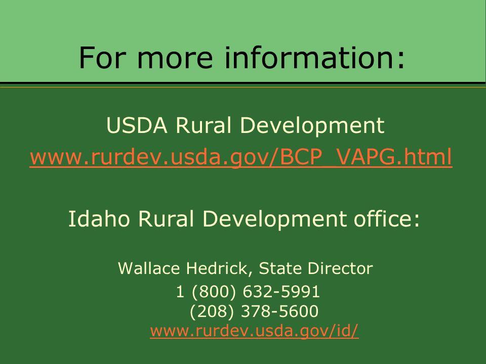 For more information: USDA Rural Development www.rurdev.usda.gov/BCP_VAPG.html Idaho Rural Development office: Wallace Hedrick, State Director 1 (800) 632-5991 (208) 378-5600 www.rurdev.usda.gov/id/ www.rurdev.usda.gov/id/