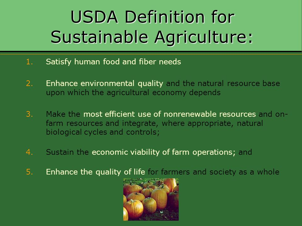 USDA Definition for Sustainable Agriculture: 1.Satisfy human food and fiber needs 2.Enhance environmental quality and the natural resource base upon w