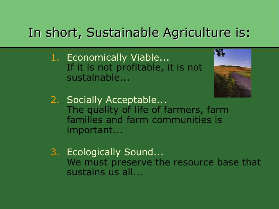 In short, Sustainable Agriculture is: 1.Economically Viable... If it is not profitable, it is not sustainable... 2.Socially Acceptable... The quality