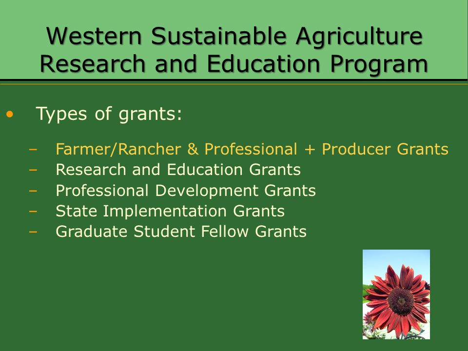 Western Sustainable Agriculture Research and Education Program Types of grants: –Farmer/Rancher & Professional + Producer Grants –Research and Educati