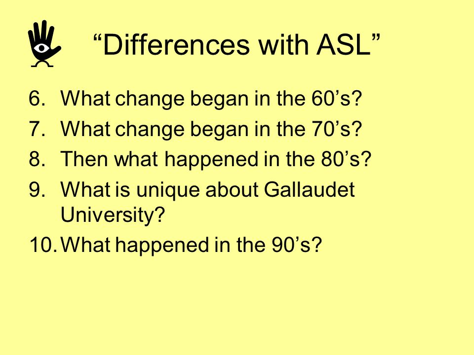 Differences with ASL 6.What change began in the 60s? 7.What change began in the 70s? 8.Then what happened in the 80s? 9.What is unique about Gallaudet
