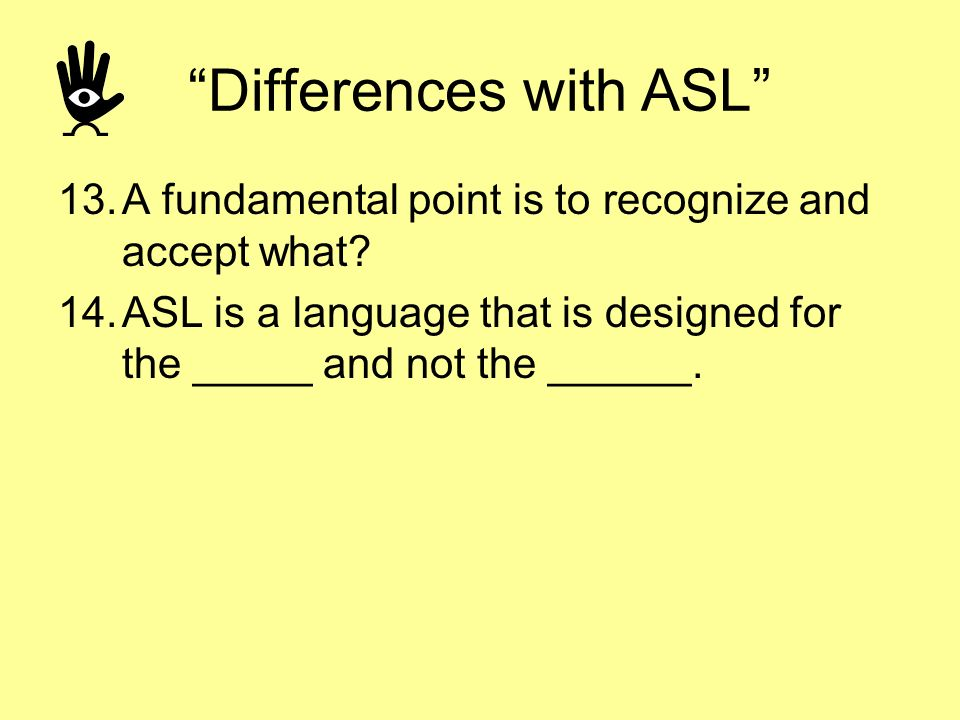 Differences with ASL 13.A fundamental point is to recognize and accept what? 14.ASL is a language that is designed for the _____ and not the ______.