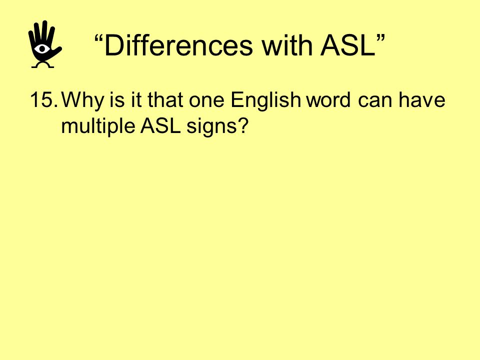 Differences with ASL 15.Why is it that one English word can have multiple ASL signs?