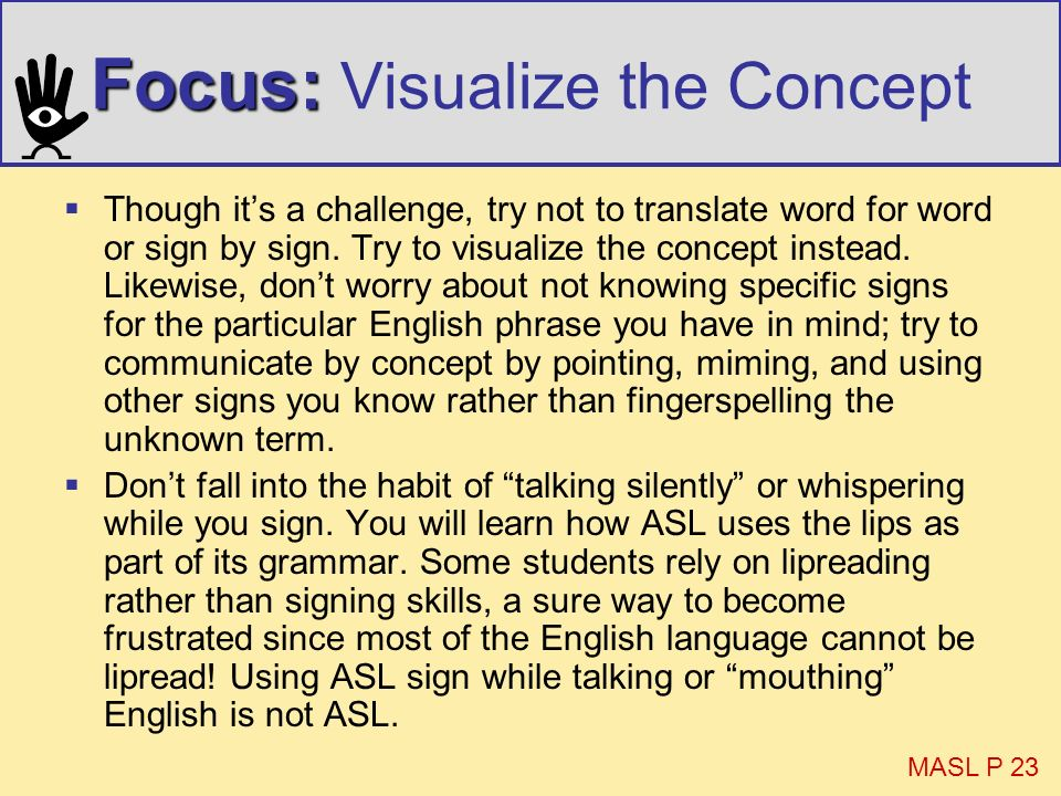 Focus: Focus: Visualize the Concept Though its a challenge, try not to translate word for word or sign by sign. Try to visualize the concept instead.