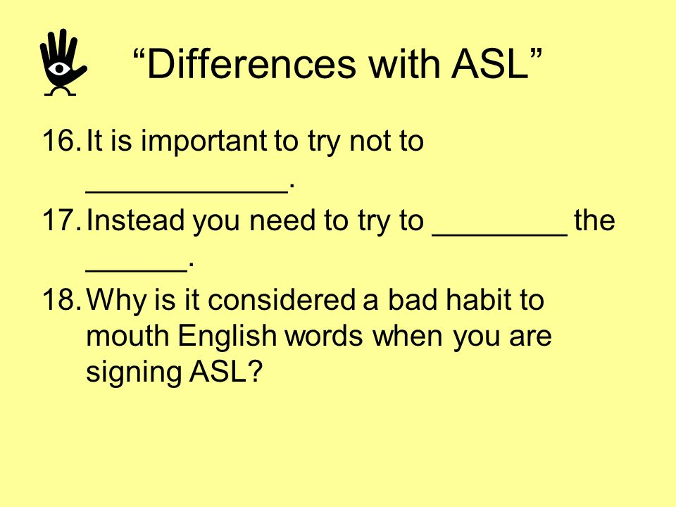 Differences with ASL 16.It is important to try not to ____________. 17.Instead you need to try to ________ the ______. 18.Why is it considered a bad h