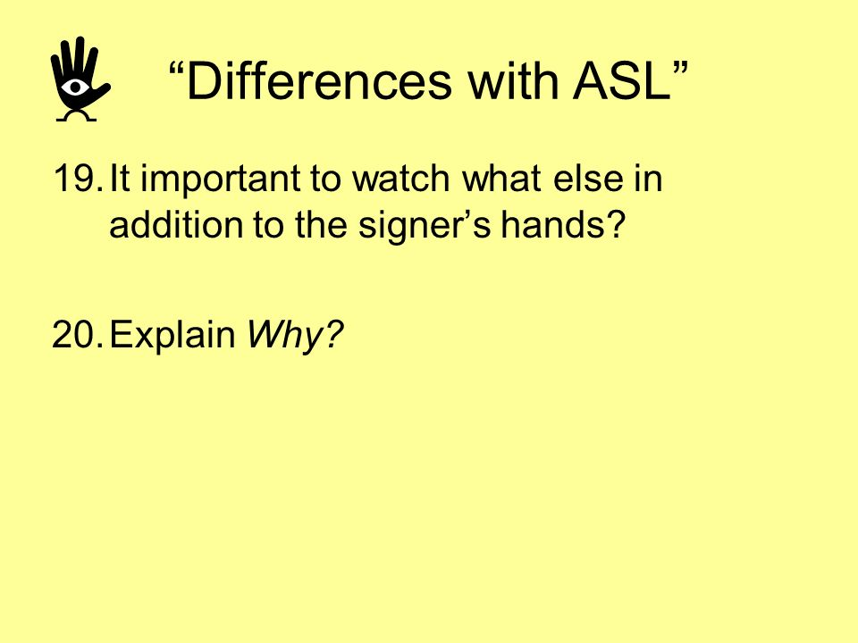 Differences with ASL 19.It important to watch what else in addition to the signers hands? 20.Explain Why?