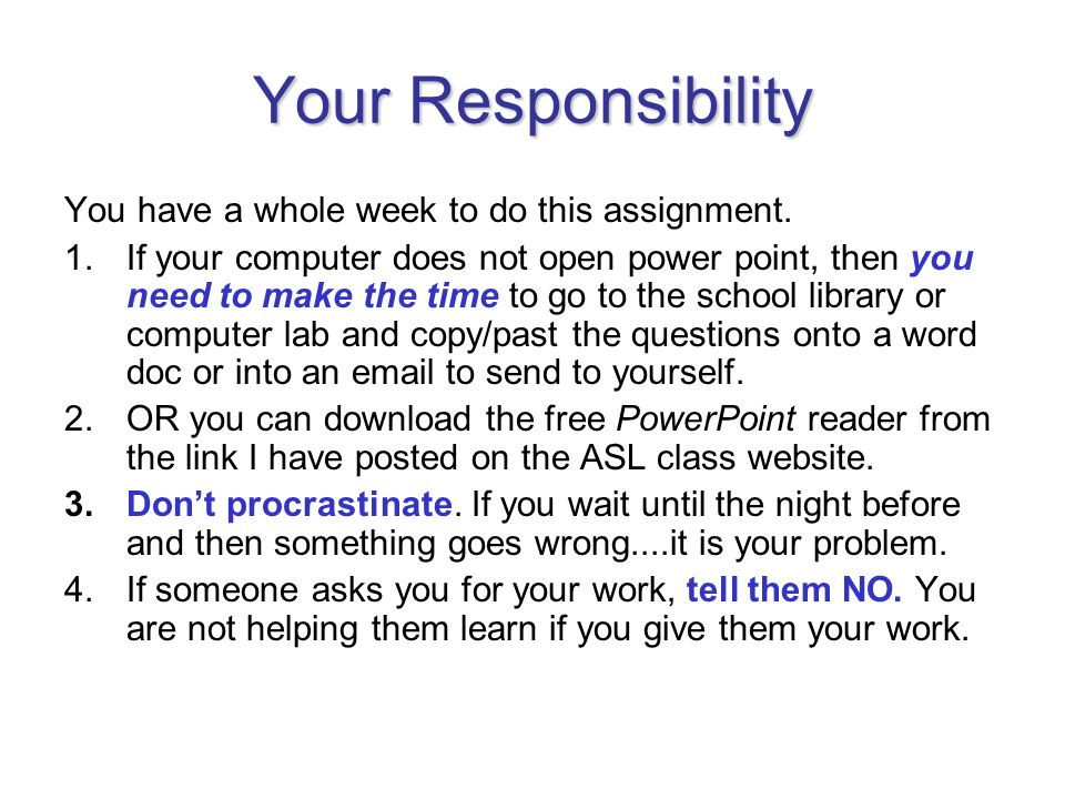 Your Responsibility You have a whole week to do this assignment. 1.If your computer does not open power point, then you need to make the time to go to