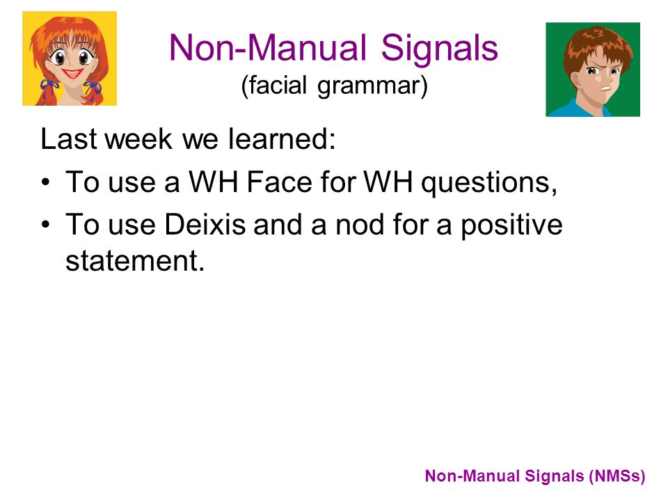Non-Manual Signals (facial grammar) Last week we learned: To use a WH Face for WH questions, To use Deixis and a nod for a positive statement. Non-Man
