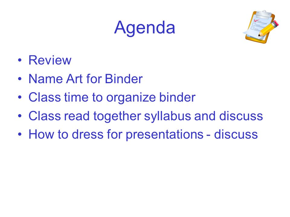 Agenda Review Name Art for Binder Class time to organize binder Class read together syllabus and discuss How to dress for presentations - discuss