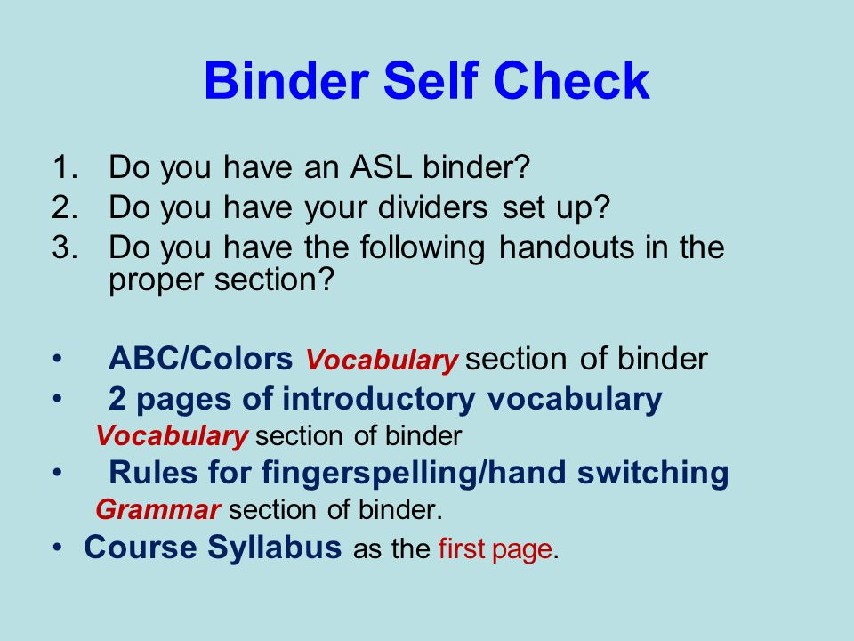 Binder Self Check 1.Do you have an ASL binder? 2.Do you have your dividers set up? 3.Do you have the following handouts in the proper section? ABC/Col