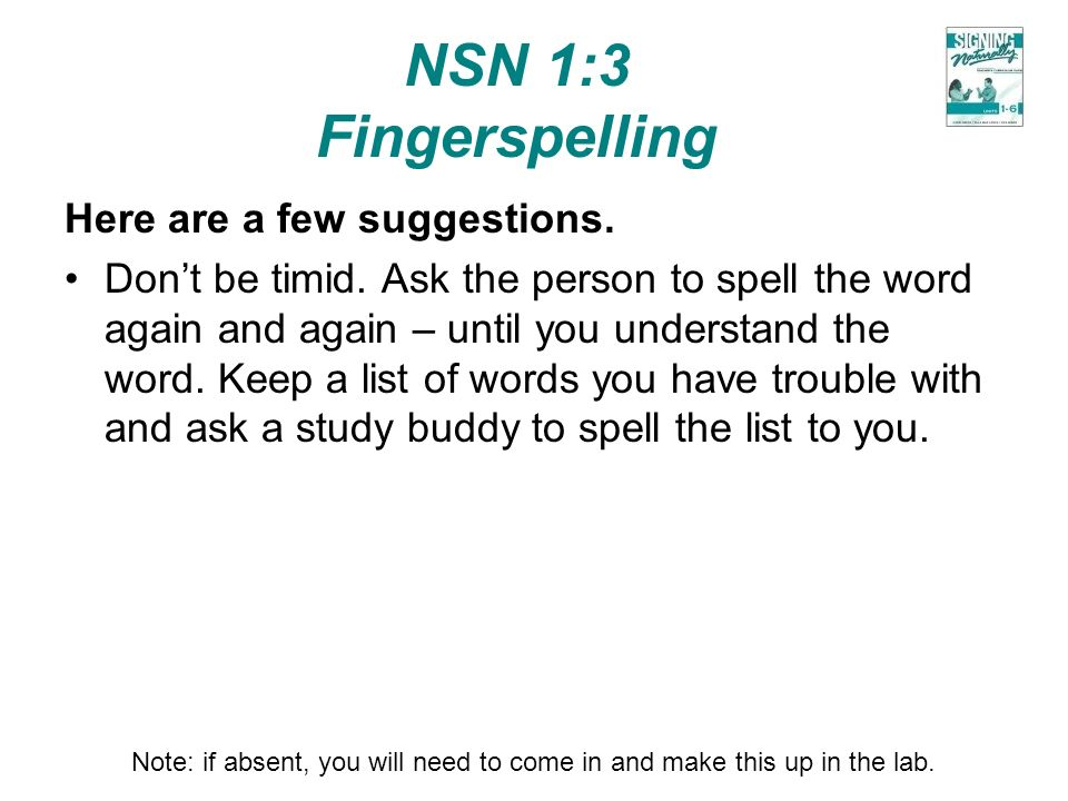 NSN 1:3 Fingerspelling Here are a few suggestions. Dont be timid. Ask the person to spell the word again and again – until you understand the word. Ke