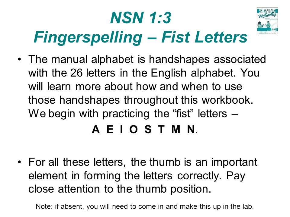 NSN 1:3 Fingerspelling – Fist Letters The manual alphabet is handshapes associated with the 26 letters in the English alphabet. You will learn more ab