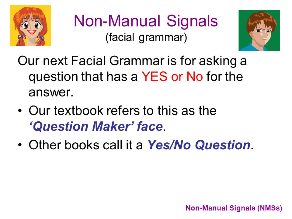 Non-Manual Signals (facial grammar) Our next Facial Grammar is for asking a question that has a YES or No for the answer. Our textbook refers to this