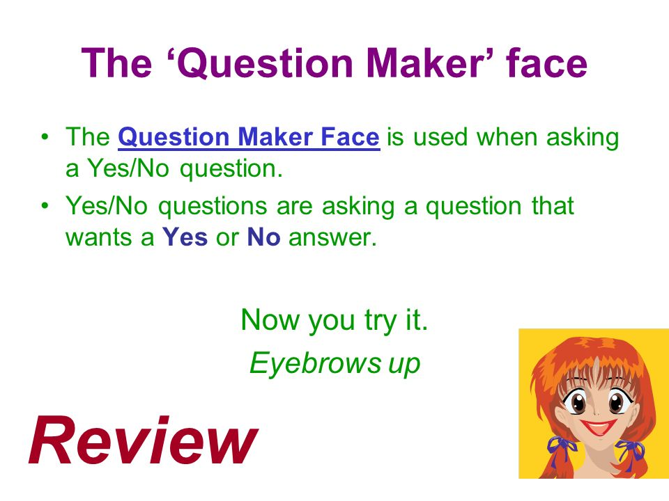 The Question Maker face The Question Maker Face is used when asking a Yes/No question. Yes/No questions are asking a question that wants a Yes or No a