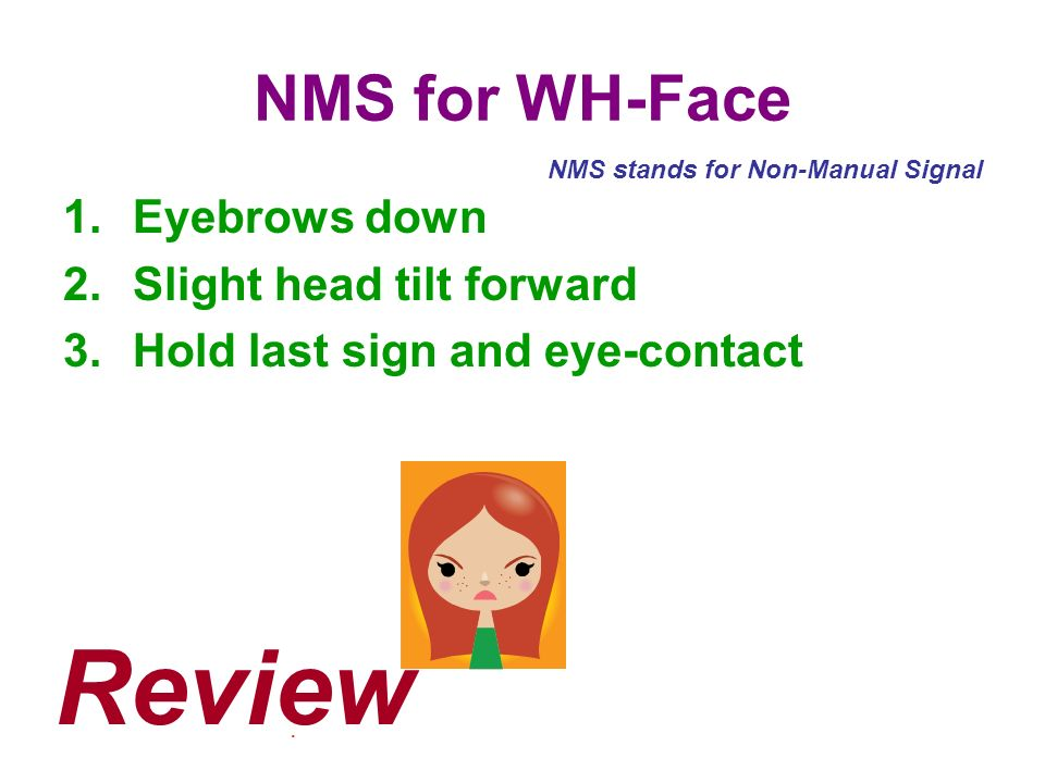 NMS for WH-Face 1.Eyebrows down 2.Slight head tilt forward 3.Hold last sign and eye-contact. NMS stands for Non-Manual Signal Review