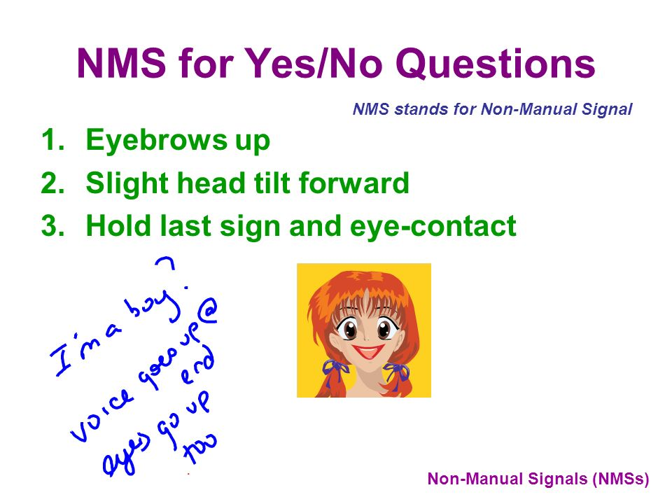 NMS for Yes/No Questions 1.Eyebrows up 2.Slight head tilt forward 3.Hold last sign and eye-contact. NMS stands for Non-Manual Signal Non-Manual Signal