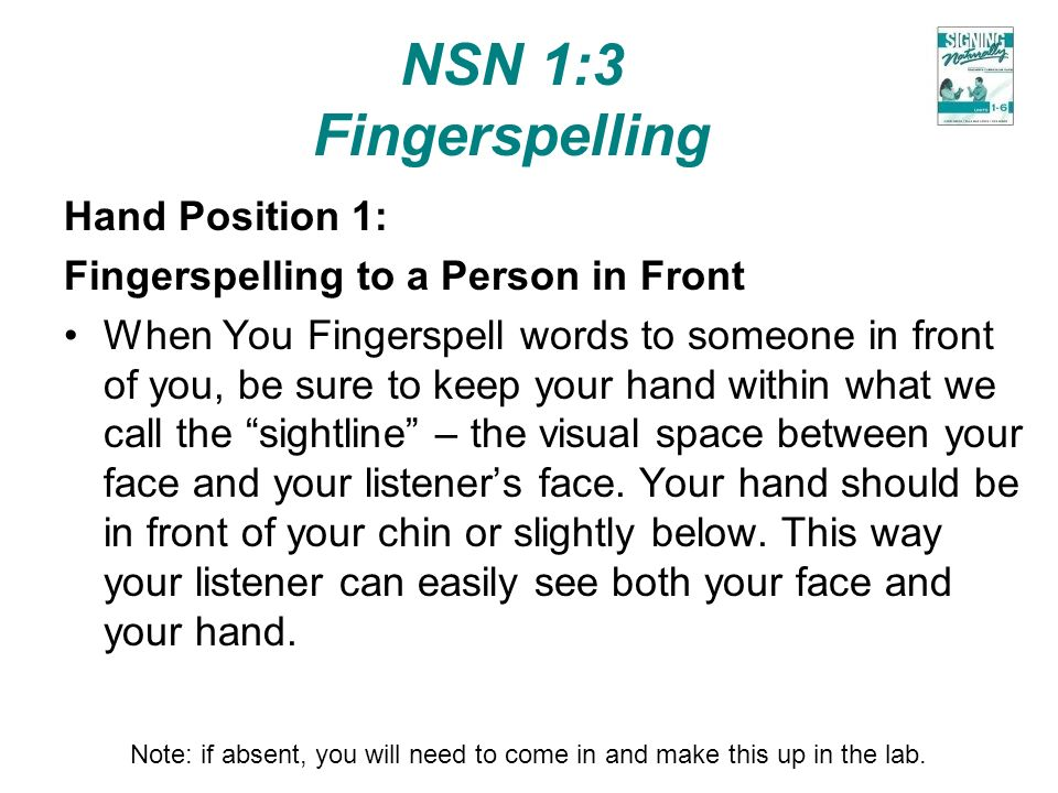 NSN 1:3 Fingerspelling Hand Position 1: Fingerspelling to a Person in Front When You Fingerspell words to someone in front of you, be sure to keep you