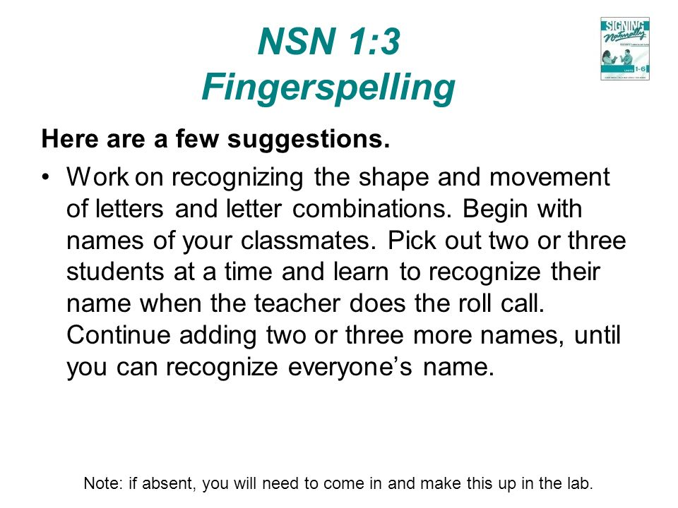 NSN 1:3 Fingerspelling Here are a few suggestions. Work on recognizing the shape and movement of letters and letter combinations. Begin with names of
