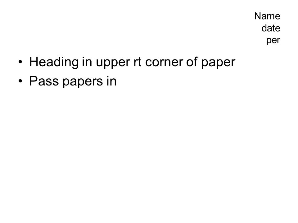 Name date per Heading in upper rt corner of paper Pass papers in