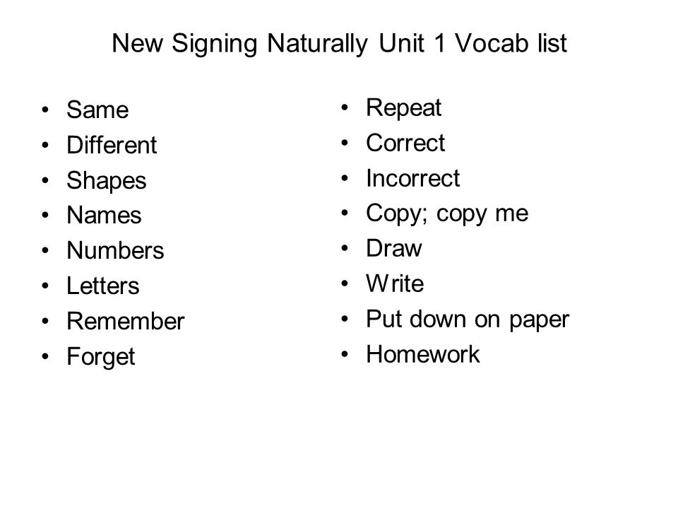 New Signing Naturally Unit 1 Vocab list Same Different Shapes Names Numbers Letters Remember Forget Repeat Correct Incorrect Copy; copy me Draw Write