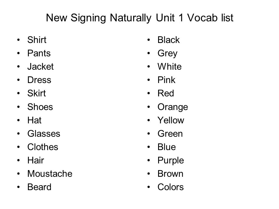 New Signing Naturally Unit 1 Vocab list Shirt Pants Jacket Dress Skirt Shoes Hat Glasses Clothes Hair Moustache Beard Black Grey White Pink Red Orange