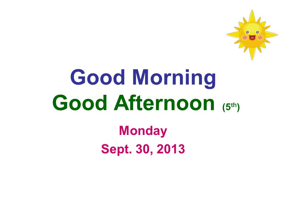 Good Morning Good Afternoon (5 th ) Monday Sept. 30, 2013