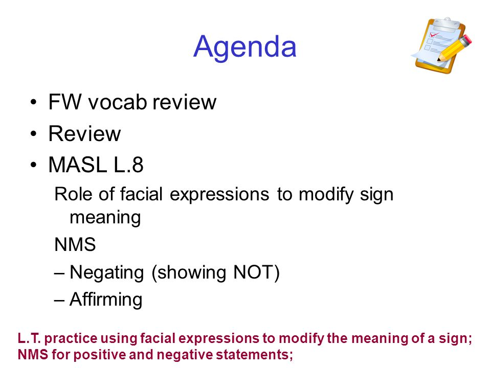 Agenda FW vocab review Review MASL L.8 Role of facial expressions to modify sign meaning NMS –Negating (showing NOT) –Affirming L.T. practice using fa