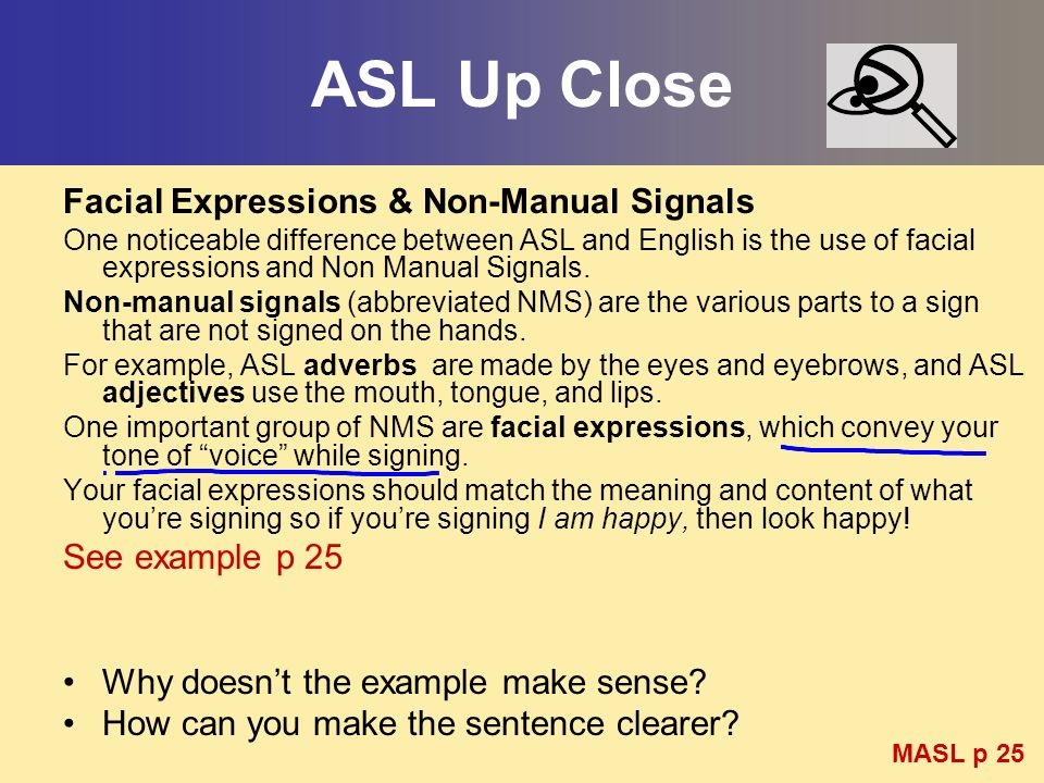 ASL Up Close Facial Expressions & Non-Manual Signals One noticeable difference between ASL and English is the use of facial expressions and Non Manual