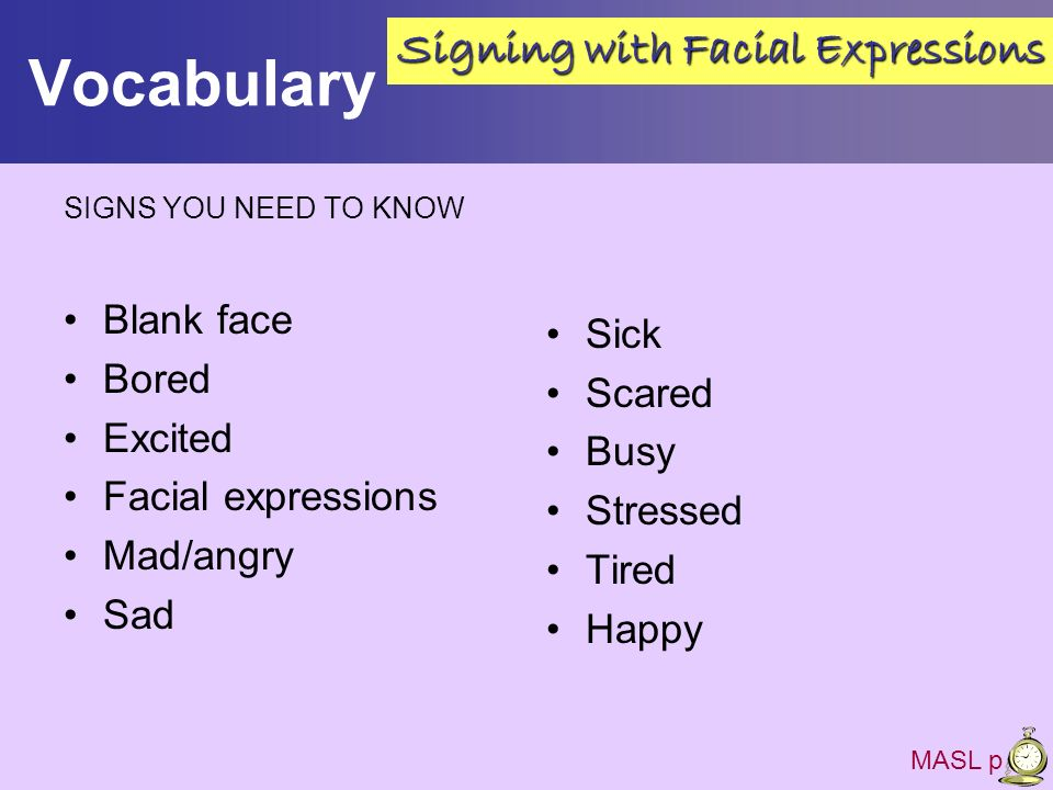 Vocabulary SIGNS YOU NEED TO KNOW Blank face Bored Excited Facial expressions Mad/angry Sad Sick Scared Busy Stressed Tired Happy MASL p 26 Signing wi