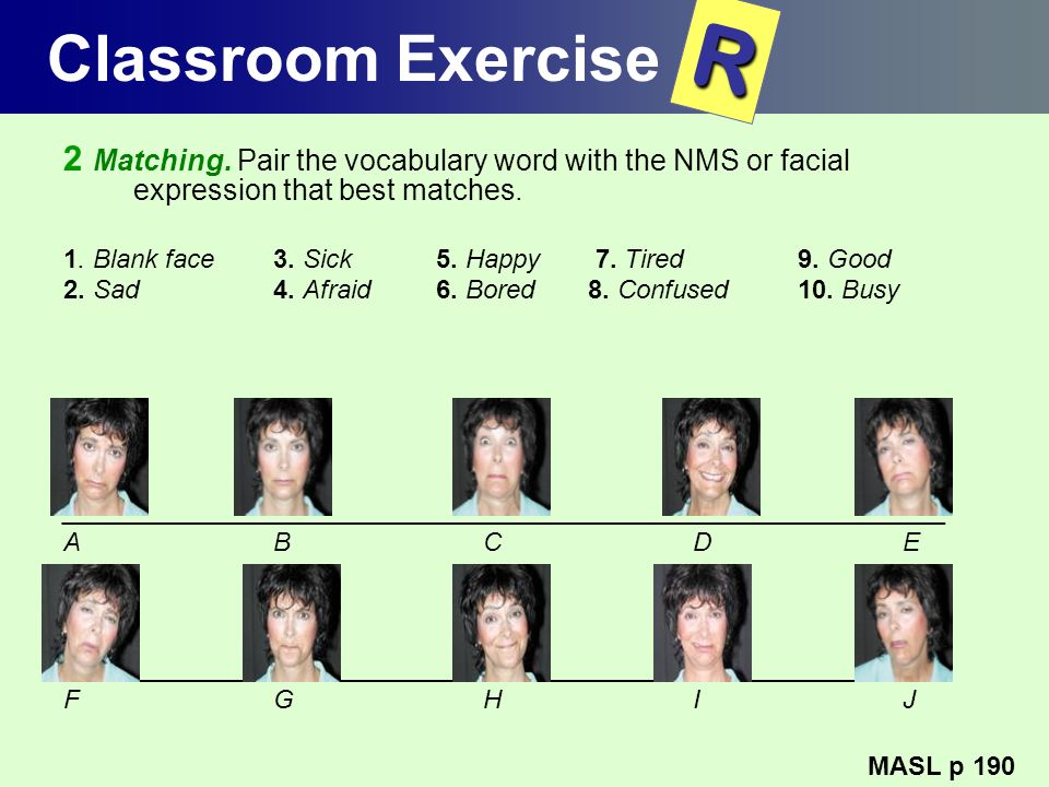 Classroom Exercise 2 Matching. Pair the vocabulary word with the NMS or facial expression that best matches. 1. Blank face 3. Sick 5. Happy 7. Tired 9