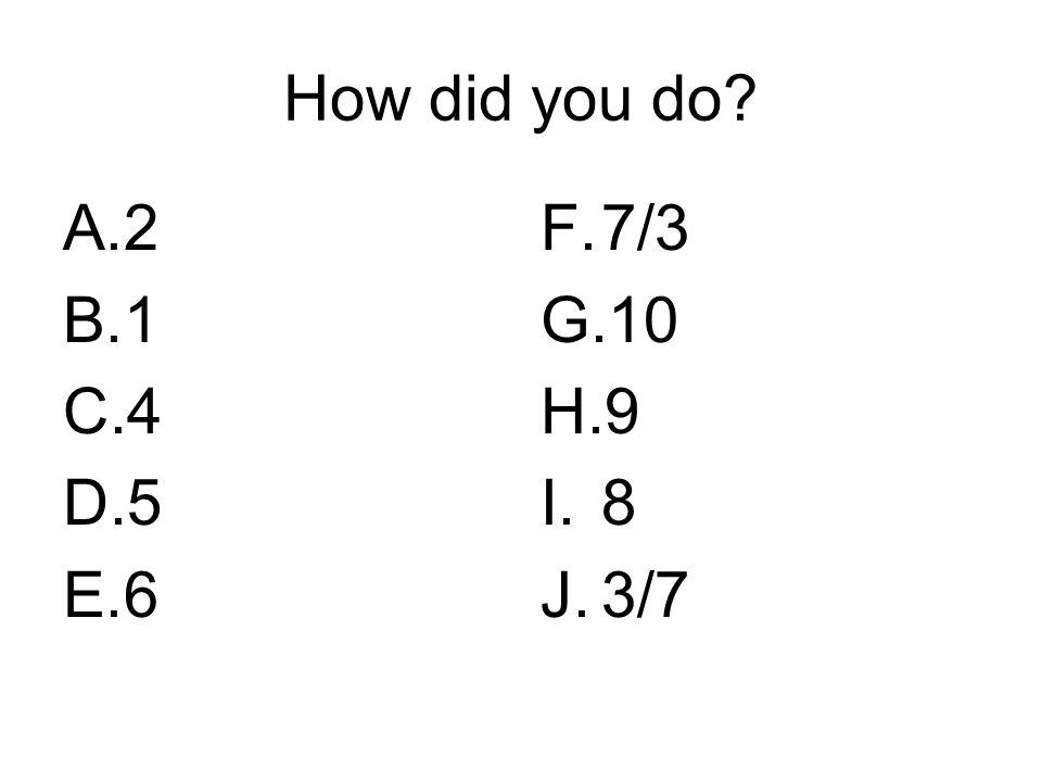 How did you do? A.2 B.1 C.4 D.5 E.6 F.7/3 G.10 H.9 I.8 J.3/7