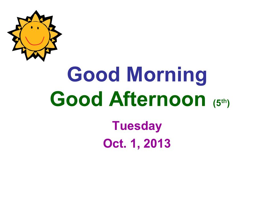 Good Morning Good Afternoon (5 th ) Tuesday Oct. 1, 2013