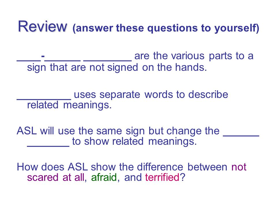 Review Review (answer these questions to yourself) ____-______ ________ are the various parts to a sign that are not signed on the hands. _________ us
