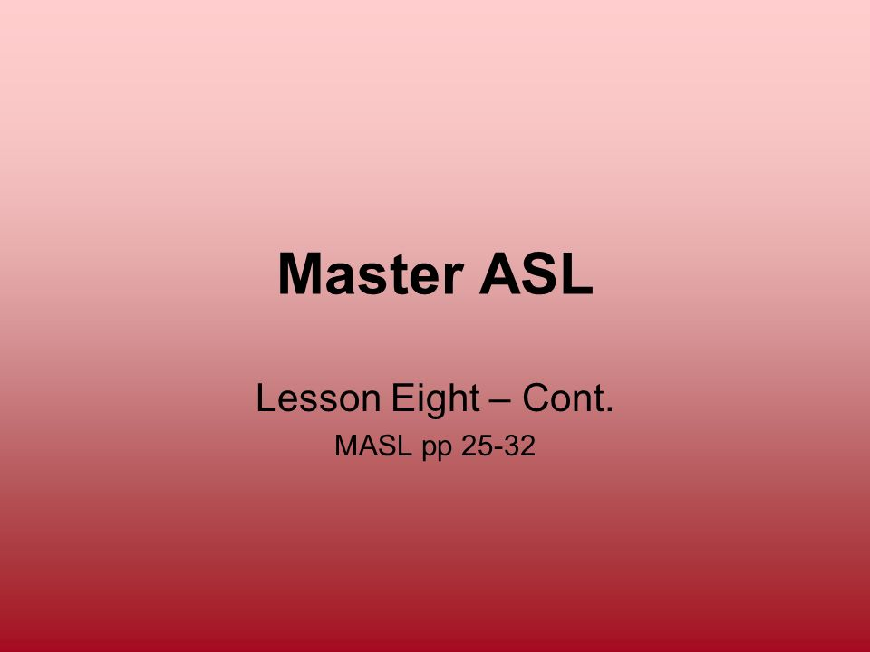 Master ASL Lesson Eight – Cont. MASL pp 25-32