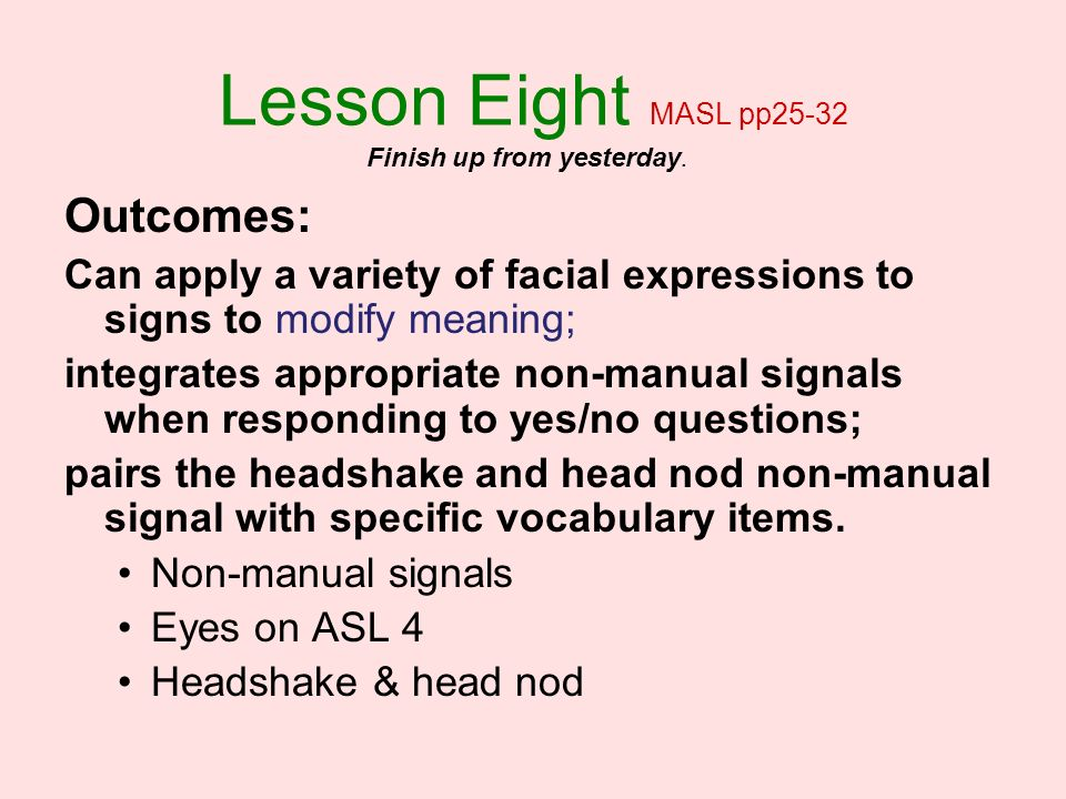 Lesson Eight MASL pp25-32 Outcomes: Can apply a variety of facial expressions to signs to modify meaning; integrates appropriate non-manual signals wh