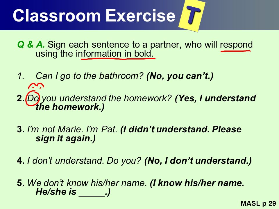 Classroom Exercise Q & A. Sign each sentence to a partner, who will respond using the information in bold. 1.Can I go to the bathroom? (No, you cant.)